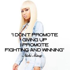 This quote is from Nick Minaj and she is saying i dont promote giving up she promote fighting and winning. Which means that she support people that fight and win for what they believe in.