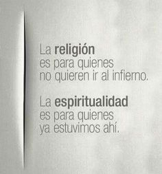 """""""Religion is for those who don't want to go to hell... Spirituality is for those that have been already there..."""""""