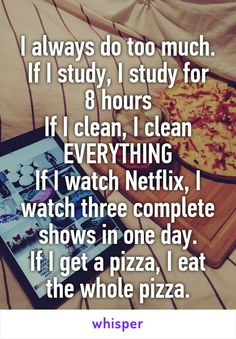 I always do too much. If I study, I study for 8 hours If I clean, I clean EVERYTHING If I watch Netflix, I watch three complete shows in one day. If I get a pizza, I eat the whole pizza.