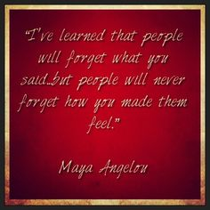 """""""I've learned that people will forget what you said…but people will never forget how you made them feel.""""    Maya Angelou    #quotes #qotd #qod #motivation #inspiration #mindfulness"""