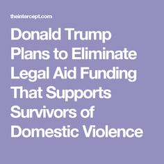 Donald Trump Plans to Eliminate Legal Aid Funding That Supports Survivors of Domestic Violence