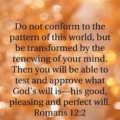 Do not conform...be transformed by the renewing of your mind... Romans 12:2