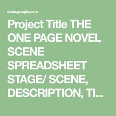 Project Title THE ONE PAGE NOVEL SCENE SPREADSHEET STAGE/ SCENE, DESCRIPTION, TIME/ DATE, PLACE, CHARACTER 1, CHARACTER 2, SUBPLOT, WORD COUNT, CUMULATIVE WORD COUNT, INSTRUCTIONS 2. STASIS, The character or their world is in a state of stagnation., 5, 000, 5, 000,- You don' t need to reque...