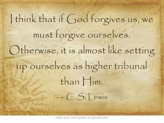 I think that if God forgives us, we must forgive ourselves. Otherwise, it is almost like setting up ourselves as higher tribunal than Him.