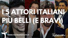 Il teatro è cultura, ma anche l'occhio vuole la sua parte! Molti attori italiani oltre ad essere bravi sono anche molto affascinanti! Ecco la mia Top-Five!