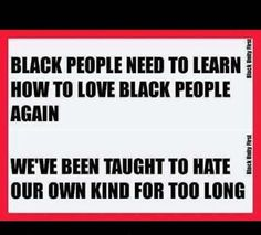Black people need to learn how to love Black people again