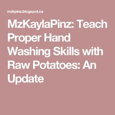 MzKaylaPinz: Teach Proper Hand Washing Skills with Raw Potatoes: An Update