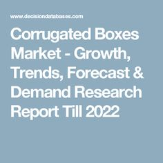 Corrugated Boxes Market - Growth, Trends, Forecast & Demand Research Report Till 2022