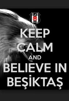 Keep calm and believe in beşiktaş!