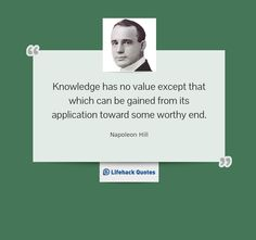 Knowledge has no value except that which can be gained from its application toward some worthy end. -- Napoleon Hill