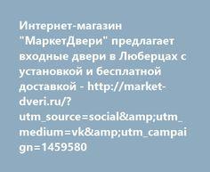 """http://market-dveri.ru/?utm_source=social&utm_medium=vk&utm_campaign=1459580  Интернет-магазин """"МаркетДвери"""" предлагает входные двери в Люберцах с установкой и бесплатной доставкой - http://market-dveri.ru/?utm_source=social&utm_medium=vk&utm_campaign=1459580"""