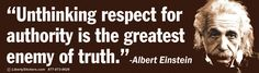 """""""Unthinking respect for authority is the greatest enemy of truth"""" - Albert Einstein"""