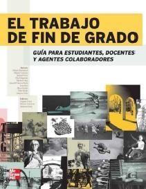 El trabajo de fin de grado : guía para estudiantes, docentes y agentes colaboradores / Virginia Ferrer, Moisés Carmona y Vanessa Soria (editores) (2013)