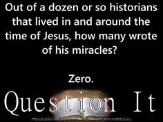 Think and ask yourself questions. Out of the dozen or so historians (whose known works have survived) that lived in an d around the time of Jesus, how many wrote of his miracles?  None.