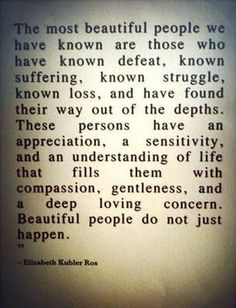 ::the most beautiful people we have known are those who have known defeat, known suffering, known struggle, known loss, and have found their way out of the depths. these persons have an appreciation, a sensitivity, and an understanding of life that fills them with compassion, gentleness, and a deep loving concern. beautiful people do not just happen.   elizabeth kubler ros::