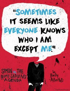 """Sometimes it seems like everyone knows who I am except me."" ― beckyalbertalli , Simon vs. the Homo Sapiens Agenda"