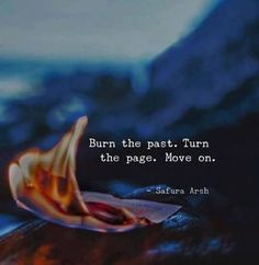 Burn the past turn the page..