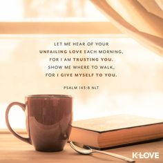 Verse of the Day. Let me hear of your unfailing love each morning, for I am trusting you. Show me where to walk, for I give myself to you. Bible Verses Quotes, Bible Scriptures, Faith Quotes, Prayer Verses, Psalm 143 8, K Love Radio, Verses About Love, Love Verses, Favorite Bible Verses