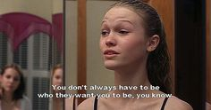 Kat Stratford: You don't always have to be who they want you to be, you know? - 10 Things I Hate About You