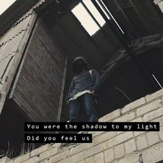 """You were the shadow to my light, Did you feel us?"" - Faded."