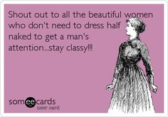 Shout out to all the beautiful women who don't need to dress half naked to a man's attention… Stay classy. Great Quotes, Funny Quotes, Inspirational Quotes, Random Quotes, Girl Quotes, Awesome Quotes, Quotable Quotes, Daily Quotes, Woman Quotes