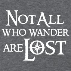 """""""Not All Who Wander Are Lost"""" -- J. R. R. Tolkein"""