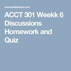 ACCT 301 Weekk 6 Discussions Homework and Quiz