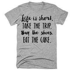 Life is short Take the trip Buy the shoes Eat the cake t-shirt