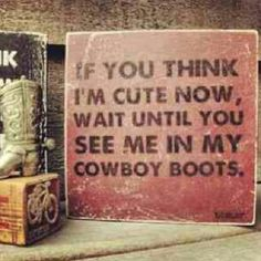 If you think I'm cute now, wait until you see me in my cowboy boots. Southern Girl Quotes, Redneck Girl, Make Me Happy, Country Girls, Cowboy Boots, Thinking Of You, Cute, Sadie, Closer
