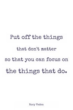 """Put off the things that don't matter so that you can focus on the things that do."" - Rory Vaden"