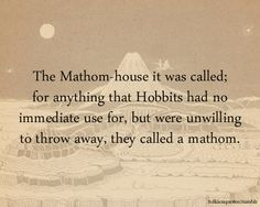 The Mathom-house it was called;for anything that Hobbits had noimmediate use for, but were unwillingto throw away, they called a mathom. via The Fellowship of the Ring Submitted by:mathomsandmurmors
