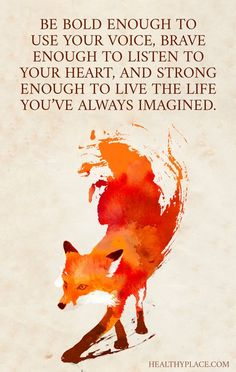 Positive Quote: Be bold enough to use your voice, brave enough to listen to your heart, and strong enough to live the life you' ve always imagined. http://www.HealthyPlace.com