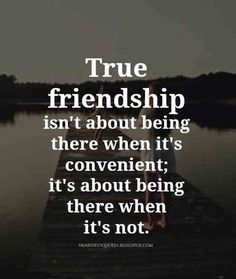 """""""True friendship isn't about being there when it's convenient, it's about being there when it's not."""""""
