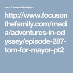 http://www.focusonthefamily.com/media/adventures-in-odyssey/episode-287-tom-for-mayor-pt2