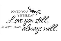 Loved you yesterday love you still, always have always will vinyl decal for wall, glass, mirror, bedroom, marriage, wedding, husband  wife, couple, etc.