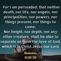 「Romans 8:38-39 (KJV) For I am persuaded, that neither death, nor life, nor angels, nor principalities, nor powers, nor things present, nor things to come, Nor height, nor depth, nor any other creature, shall be able to separate us from the love of God, which is in Christ Jesus our Lord.」の画像検索結果 Daily Scripture, Bible Scriptures, Bible Quotes, Romans 8 38 39, Bible Knowledge, Praying To God, Women Of Faith, Spiritual Inspiration, Spiritual Quotes