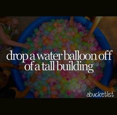 Bucket List - Drop a water balloon off a tall building, only because it makes me think of One Tree Hill and I am still obsessed with Brook/Sofia Bush.