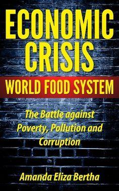 Economic Crisis: World Food System - The Battle against Poverty, Pollution and Corruption by Amanda Eliza Bertha, http://www.amazon.com/dp/B00B3NX3DE/ref=cm_sw_r_pi_dp_hW8vtb1A4CRPS