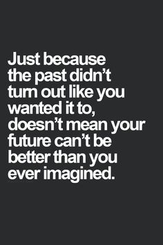 just because the past didn't turn out like you wanted it to, doesn't mean your future can't be better than you ever imagined.