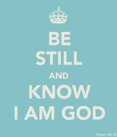 "Psalm 46:10 ""Be still and know that I am God: I will be exalted among the heathen, I will be exalted in the earth."""