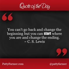 """""""You can't go back and change the beginning but you can start where you are and change the ending."""" ~ C. S. Lewis"""