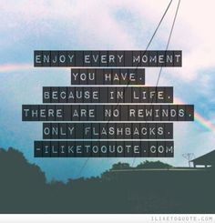 Enjoy every moment you have. Because in life, there are no rewinds, only flashbacks. #life #quotes #lifequotes
