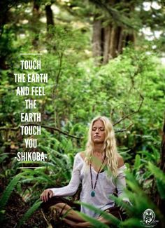 Touch the Earth and feel the Earth touch you.. -Shikoba WILD WOMAN SISTERHOOD™
