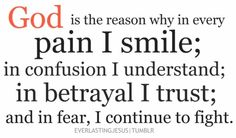 God is the Reason! God is the reason why in every Pain I Smile in confusion i Understand In betrayal I Trust and I fear, I Continue to fight. Bible Quotes, Bible Verses, Me Quotes, Scriptures, Faith Quotes, Godly Quotes, Faith Bible, Famous Quotes, Funny Quotes