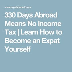 330 Days Abroad Means No Income Tax | Learn How to Become an Expat Yourself