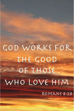 God works for the good of those who love Him. ~ Romans 8:28