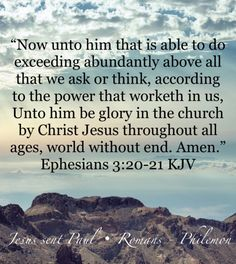 """Now unto him that is able to do exceeding abundantly above all that we ask or think, according to the power that worketh in us, Unto him be glory in the church by Christ Jesus throughout all ages, world without end. Biblical Verses, Bible Scriptures, Bible Quotes, Holy Bible King James, Bible King James Version, Ephesians 3 20, Eph 3, Faith Walk, Bible Truth"