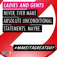 Never ever make absolute unconditional statements. Maybe. #makeitagreatday