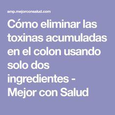 Cómo eliminar las toxinas acumuladas en el colon usando solo dos ingredientes - Mejor con Salud
