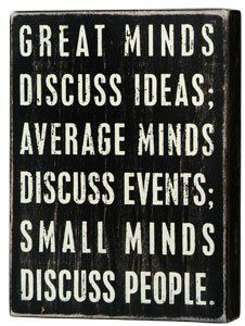 Small minds discuss people. Think about that next time you want to talk about me (or anyone, for that matter)